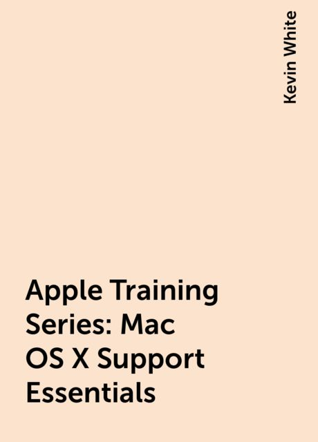 Apple Training Series: Mac OS X Support Essentials, Kevin White