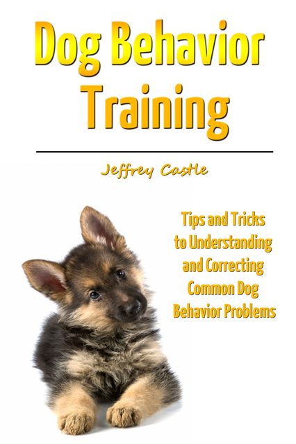 Dog Behavior Training: Tips and Tricks to Understanding and Correcting Common Dog Behavior Problems, Jeffrey JD Castle