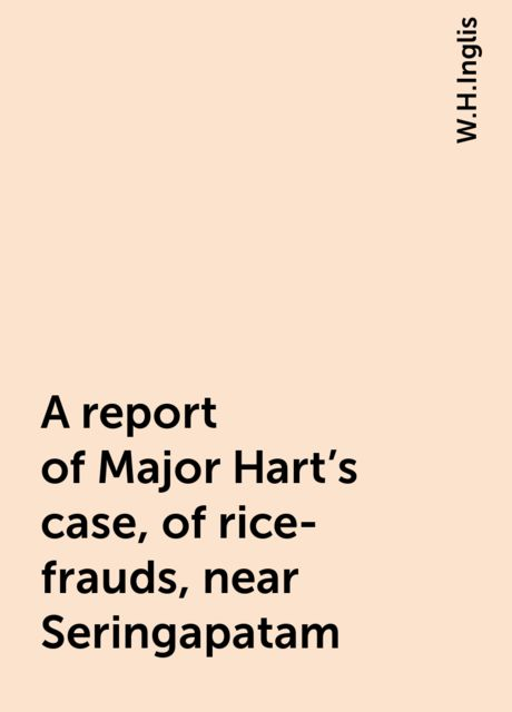 A report of Major Hart's case, of rice-frauds, near Seringapatam, W.H.Inglis