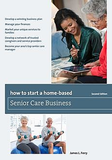 How to Start a Home-Based Senior Care Business, James L. Ferry