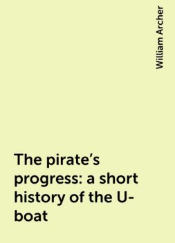 The pirate's progress: a short history of the U-boat, William Archer
