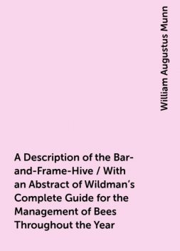 A Description of the Bar-and-Frame-Hive / With an Abstract of Wildman's Complete Guide for the Management of Bees Throughout the Year, William Augustus Munn