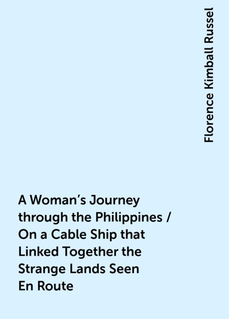 A Woman's Journey through the Philippines / On a Cable Ship that Linked Together the Strange Lands Seen En Route, Florence Kimball Russel