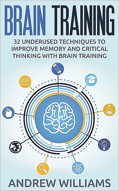 Brain Training: 32 Underused Techniques to Improve Memory and Critical Thinking with Brain Training (Improve your learning Book 1), Andrew Williams