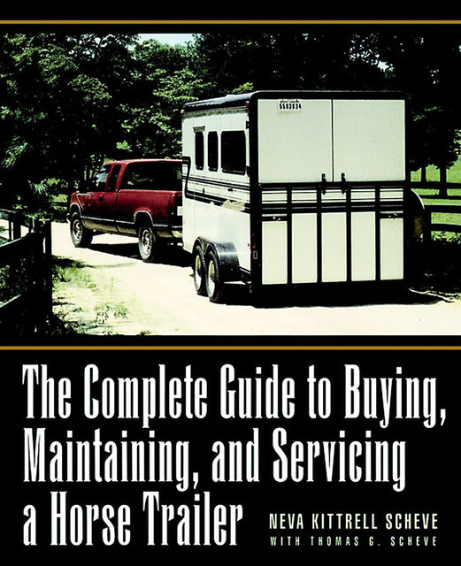 The Complete Guide to Buying, Maintaining, and Servicing a Horse Trailer, Neva Kittrell Scheve, Thomas G.Scheve