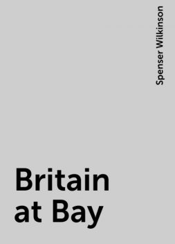 Britain at Bay, Spenser Wilkinson
