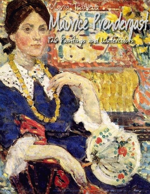 Maurice Prendergast: 126 Paintings and Watercolors, Maria Tsaneva