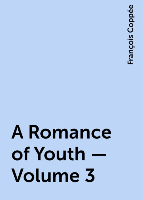 A Romance of Youth — Volume 3, François Coppée