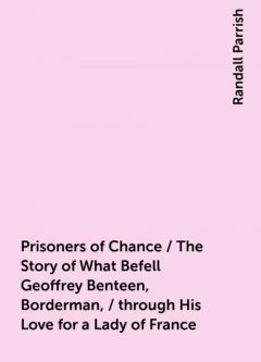 Prisoners of Chance / The Story of What Befell Geoffrey Benteen, Borderman, / through His Love for a Lady of France, Randall Parrish