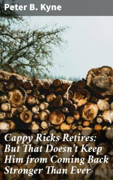 Cappy Ricks Retires: But That Doesn't Keep Him from Coming Back Stronger Than Ever, Peter B.Kyne