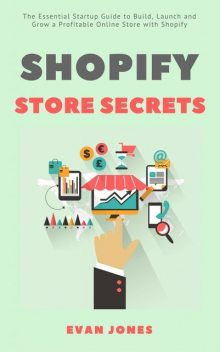 Shopify Store Secrets: The Essential Startup Guide to Build, Launch and Grow a Profitable Online Store with Shopify, Evan Jones