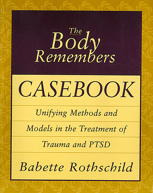 The Body Remembers Casebook: Unifying Methods and Models in the Treatment of Trauma and PTSD, Babette Rothschild