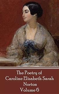 The Poetry of Caroline Elizabeth Sarah Norton - Volume 6, Caroline Elizabeth Sarah Norton