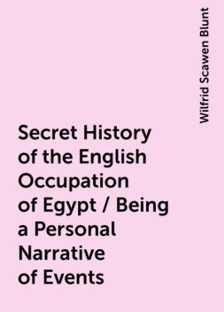 Secret History of the English Occupation of Egypt / Being a Personal Narrative of Events, Wilfrid Scawen Blunt