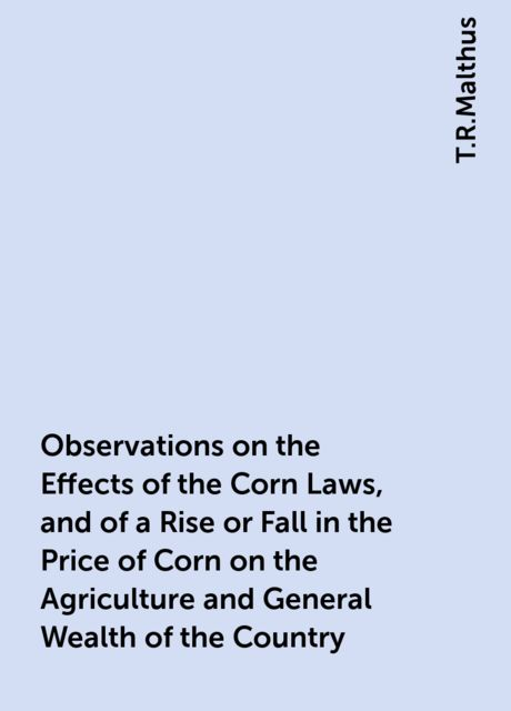 Observations on the Effects of the Corn Laws, and of a Rise or Fall in the Price of Corn on the Agriculture and General Wealth of the Country, T.R.Malthus