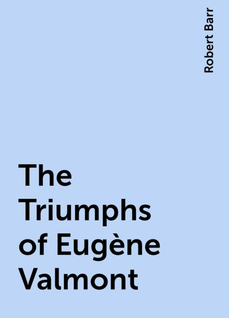 The Triumphs of Eugène Valmont, Robert Barr