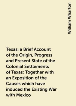 Texas : a Brief Account of the Origin, Progress and Present State of the Colonial Settlements of Texas; Together with an Exposition of the Causes which have induced the Existing War with Mexico, William Wharton