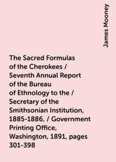 The Sacred Formulas of the Cherokees / Seventh Annual Report of the Bureau of Ethnology to the / Secretary of the Smithsonian Institution, 1885-1886, / Government Printing Office, Washington, 1891, pages 301-398, James Mooney