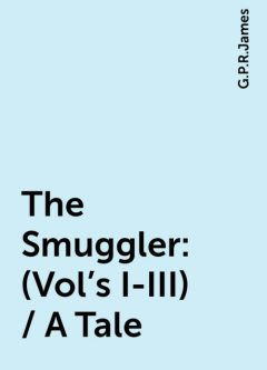 The Smuggler: (Vol's I-III) / A Tale, G.P.R.James