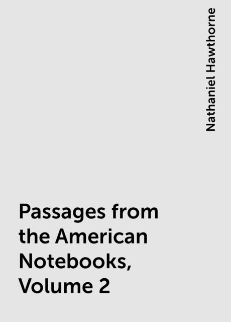 Passages from the American Notebooks, Volume 2, Nathaniel Hawthorne