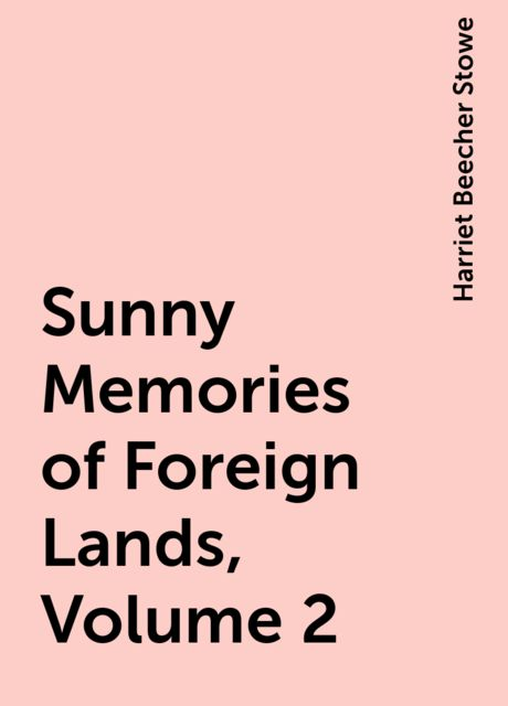 Sunny Memories of Foreign Lands, Volume 2, Harriet Beecher Stowe