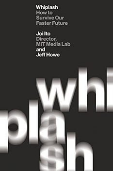 Whiplash: How to Survive Our Faster Future, Jeff Howe, Joi Ito