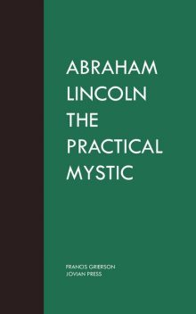 Abraham Lincoln the Practical Mystic, Francis Grierson