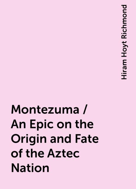 Montezuma / An Epic on the Origin and Fate of the Aztec Nation, Hiram Hoyt Richmond