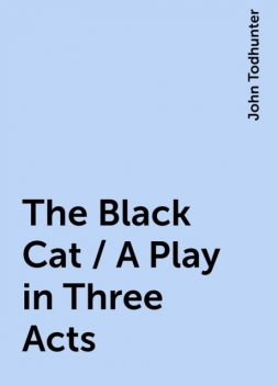 The Black Cat / A Play in Three Acts, John Todhunter