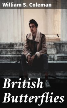British Butterflies: Figures and Descriptions of Every Native Species, W.S.Coleman