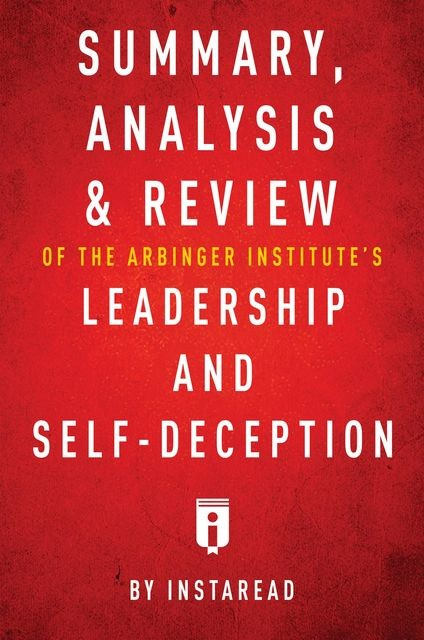 Summary, Analysis & Review of The Arbinger Institute's Leadership and Self-Deception by Instaread, Instaread