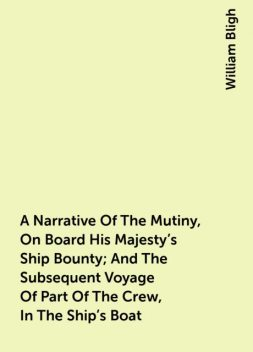 A Narrative Of The Mutiny, On Board His Majesty's Ship Bounty; And The Subsequent Voyage Of Part Of The Crew, In The Ship's Boat, William Bligh