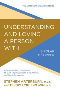 Understanding and Loving a Person with Bipolar Disorder, Stephen Arterburn, Becky Lyke Brown