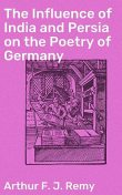 The Influence of India and Persia on the Poetry of Germany, Arthur F.J.Remy