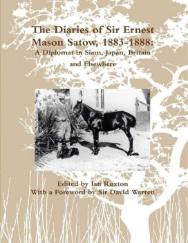 The Diaries of Sir Ernest Mason Satow, 1883-1888: A Diplomat In Siam, Japan, Britain and Elsewhere, Ian Ruxton