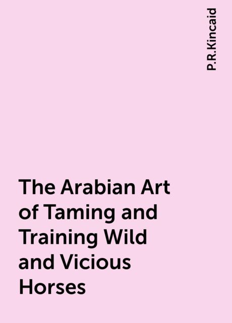 The Arabian Art of Taming and Training Wild and Vicious Horses, P.R.Kincaid
