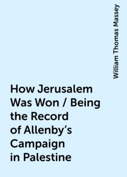 How Jerusalem Was Won / Being the Record of Allenby's Campaign in Palestine, William Thomas Massey