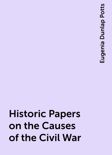 Historic Papers on the Causes of the Civil War, Eugenia Dunlap Potts