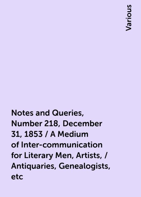 Notes and Queries, Number 218, December 31, 1853 / A Medium of Inter-communication for Literary Men, Artists, / Antiquaries, Genealogists, etc, Various