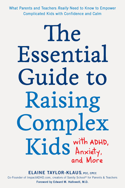 The Essential Guide to Raising Complex Kids with ADHD, Anxiety, and More, Elaine Taylor-Klaus