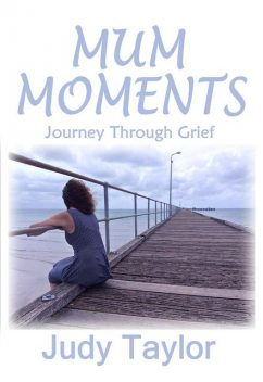 MUM MOMENTS: Journey Through Grief, Judy Taylor