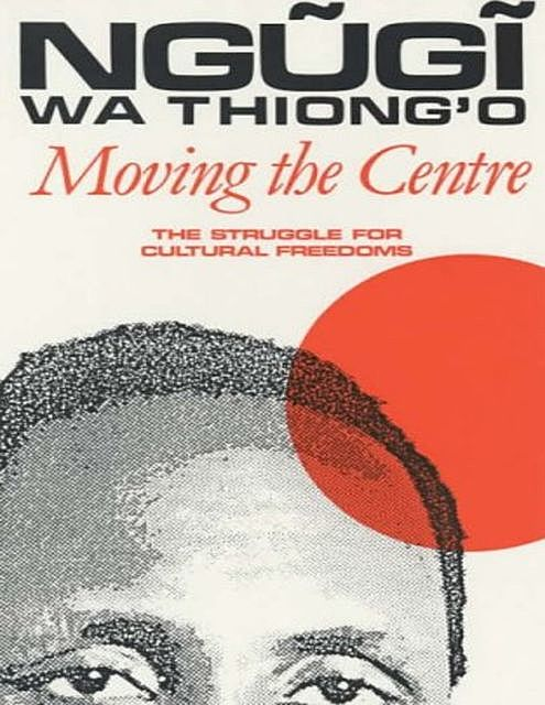 Moving the Centre: The Struggle for Cultural Freedoms, Ngugi wa Thiong'o