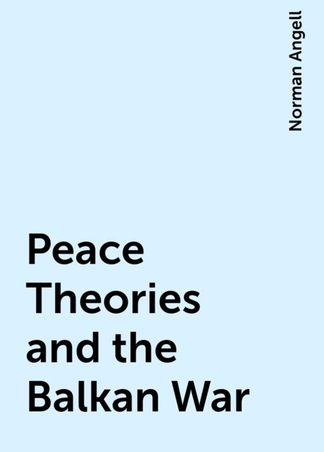 Peace Theories and the Balkan War, Norman Angell