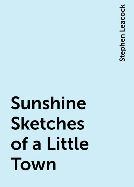 Sunshine Sketches of a Little Town, Stephen Leacock