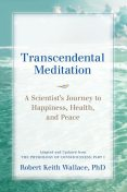 Transcendental Meditation: A Scientist's Journey to Happiness, Health, and Peace, Adapted and Updated from The Physiology of Consciousness, Robert Wallace