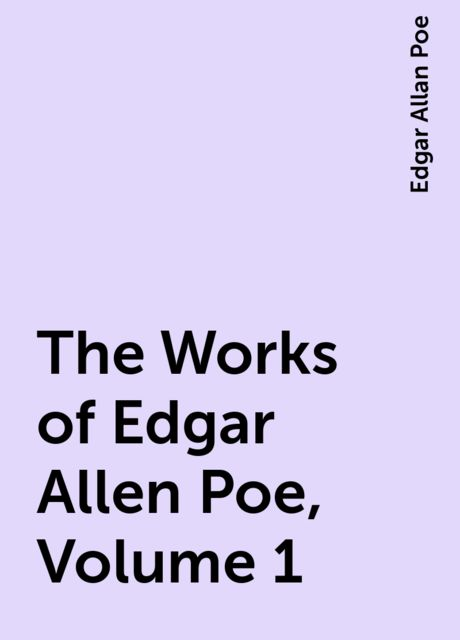 The Works of Edgar Allen Poe, Volume 1, Edgar Allan Poe