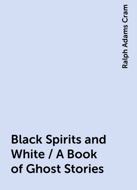 Black Spirits and White / A Book of Ghost Stories, Ralph Adams Cram