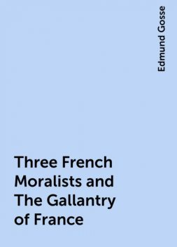Three French Moralists and The Gallantry of France, Edmund Gosse