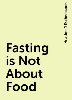 Fasting is Not About Food, Heather J Eschenbaum