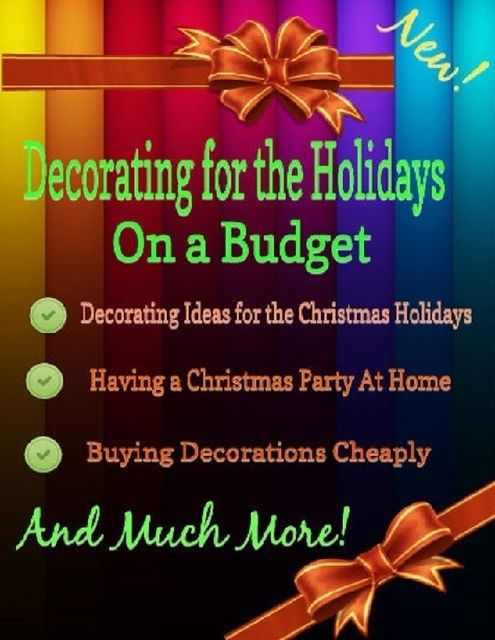 Decorating for the Holidays on a Budget: Decorating Ideas for the Christmas Holidays, Malibu Publishing, Grace Stewart